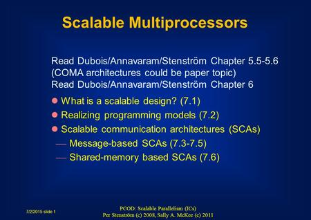 7/2/2015 slide 1 PCOD: Scalable Parallelism (ICs) Per Stenström (c) 2008, Sally A. McKee (c) 2011 Scalable Multiprocessors What is a scalable design? (7.1)