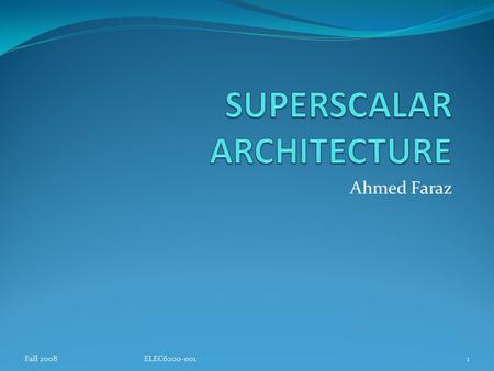 Ahmed Faraz 1Fall 2008ELEC6200-001. Definition and Characteristics Superscalar processing is the ability to initiate multiple instructions during the.