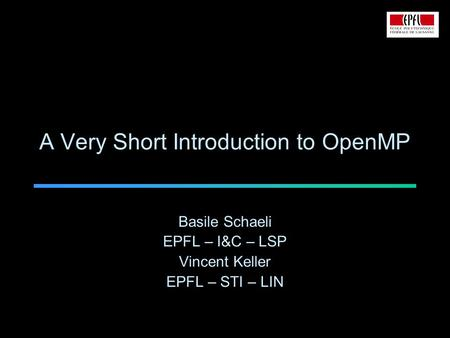 A Very Short Introduction to OpenMP Basile Schaeli EPFL – I&C – LSP Vincent Keller EPFL – STI – LIN.