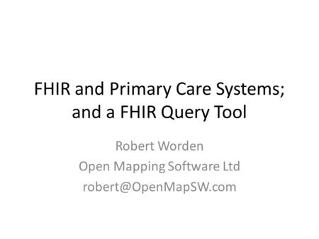 FHIR and Primary Care Systems; and a FHIR Query Tool Robert Worden Open Mapping Software Ltd