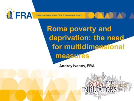 Roma poverty and deprivation: the need for multidimensional measures Andrey Ivanov, FRA 1.