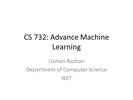 CS 732: Advance Machine Learning Usman Roshan Department of Computer Science NJIT.