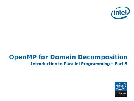 INTEL CONFIDENTIAL OpenMP for Domain Decomposition Introduction to Parallel Programming – Part 5.