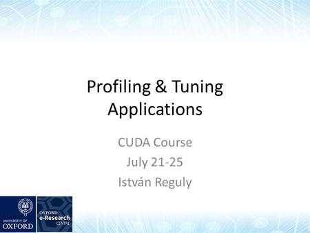 Profiling & Tuning Applications CUDA Course July 21-25 István Reguly.