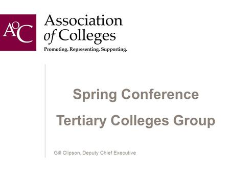 Spring Conference Tertiary Colleges Group Gill Clipson, Deputy Chief Executive.