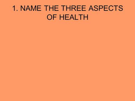 1. NAME THE THREE ASPECTS OF HEALTH. PHYSICAL SOCIAL MENTAL/EMOTIONAL.