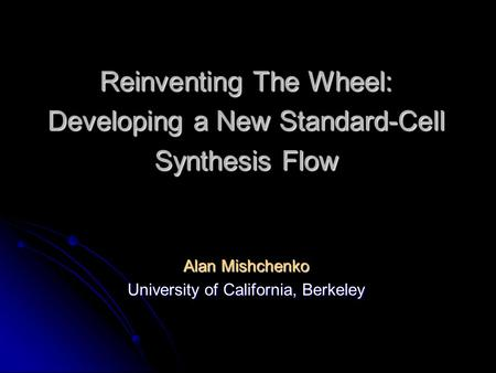 Reinventing The Wheel: Developing a New Standard-Cell Synthesis Flow Alan Mishchenko University of California, Berkeley.