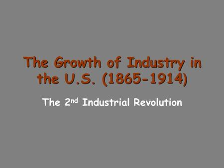 The Growth of Industry in the U.S. (1865-1914 ) The 2 nd Industrial Revolution.