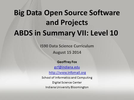 Big Data Open Source Software and Projects ABDS in Summary VII: Level 10 I590 Data Science Curriculum August 15 2014 Geoffrey Fox