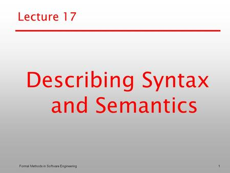 Formal Methods in Software Engineering1 Lecture 17 Describing Syntax and Semantics.