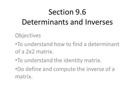 Section 9.6 Determinants and Inverses Objectives To understand how to find a determinant of a 2x2 matrix. To understand the identity matrix. Do define.