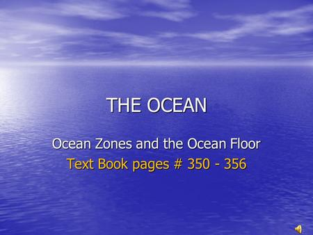 THE OCEAN Ocean Zones and the Ocean Floor Text Book pages # 350 - 356.