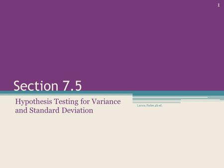 Section 7.5 Hypothesis Testing for Variance and Standard Deviation Larson/Farber 4th ed. 1.
