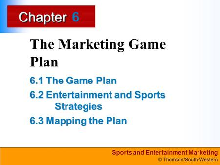 Sports and Entertainment Marketing © Thomson/South-Western ChapterChapter The Marketing Game Plan 6.1 The Game Plan 6.2 Entertainment and Sports Strategies.