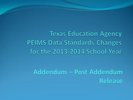 Addendum – Post Addendum Release. 2013-2014 Data Standards This training presentation is associated with the Legacy PEIMS Data Standards; Not the Texas.