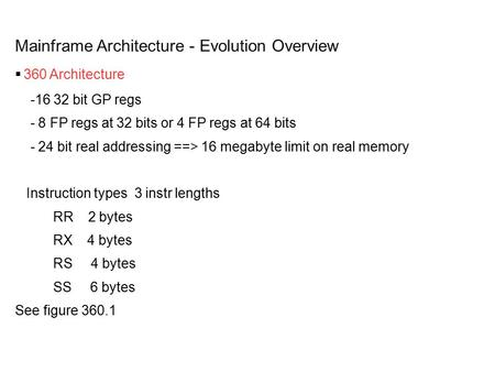 Mainframe Architecture - Evolution Overview  360 Architecture -16 32 bit GP regs - 8 FP regs at 32 bits or 4 FP regs at 64 bits - 24 bit real addressing.
