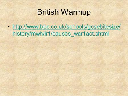 British Warmup http://www.bbc.co.uk/schools/gcsebitesize/history/mwh/ir1/causes_war1act.shtml.