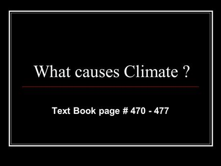 What causes Climate ? Text Book page # 470 - 477.