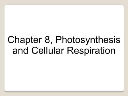 Chapter 8, Photosynthesis and Cellular Respiration.