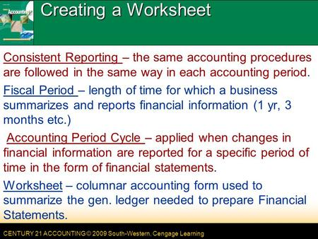 CENTURY 21 ACCOUNTING © 2009 South-Western, Cengage Learning Creating a Worksheet Consistent Reporting – the same accounting procedures are followed in.
