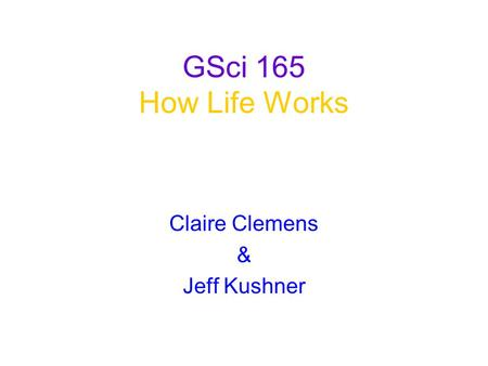 GSci 165 How Life Works Claire Clemens & Jeff Kushner.