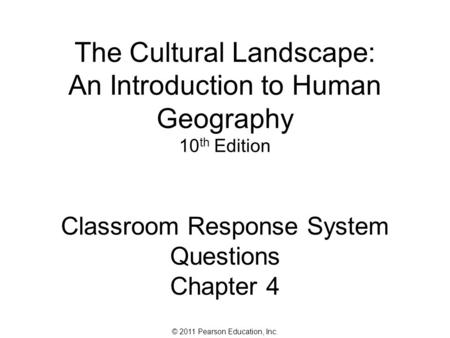 © 2011 Pearson Education, Inc. The Cultural Landscape: An Introduction to Human Geography 10 th Edition Classroom Response System Questions Chapter 4.