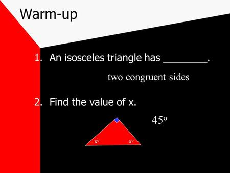 Warm-up 1.An isosceles triangle has ________. 2.Find the value of x. xoxo xoxo two congruent sides 45 o.