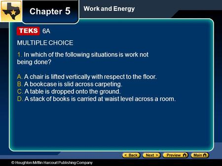 © Houghton Mifflin Harcourt Publishing Company Chapter 5 Work and Energy 6A MULTIPLE CHOICE 1. In which of the following situations is work not being done?