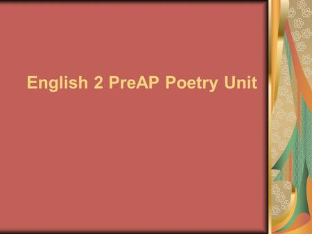 English 2 PreAP Poetry Unit. Objectives: The students will be able to…. …appreciate poetry as a genre …recognize and explain the significance of poetic.