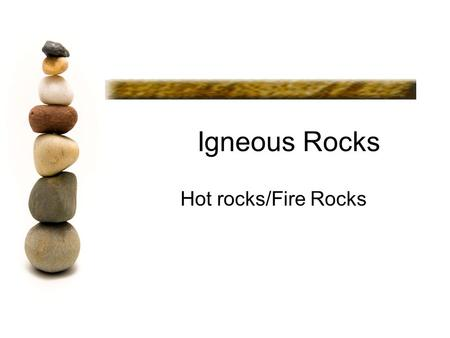 Igneous Rocks Hot rocks/Fire Rocks. Igneous Rock Igneous rocks form when: molten rock cools and solidifies.