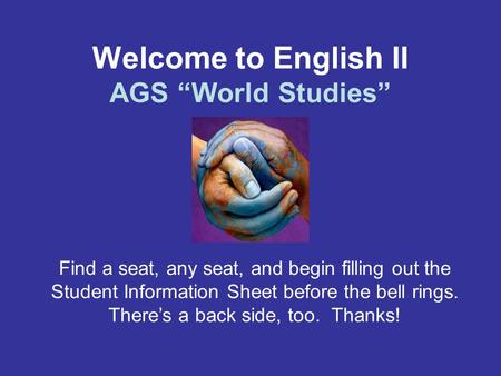 "Welcome to English II AGS ""World Studies"" Find a seat, any seat, and begin filling out the Student Information Sheet before the bell rings. There's a back."