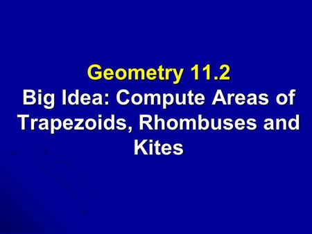 Geometry 11.2 Big Idea: Compute Areas of Trapezoids, Rhombuses and Kites.