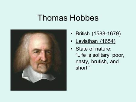 "Thomas Hobbes British (1588-1679) Leviathan (1654) State of nature: ""Life is solitary, poor, nasty, brutish, and short."""