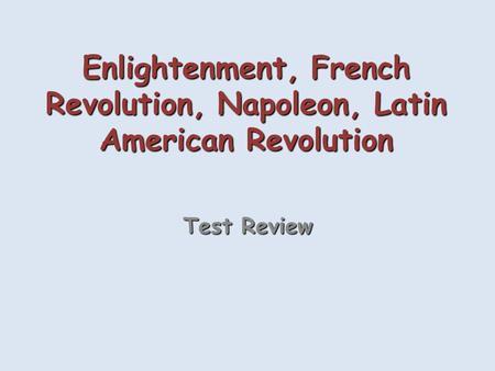 Enlightenment, French Revolution, Napoleon, Latin American Revolution Test Review.