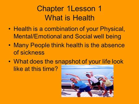Chapter 1Lesson 1 What is Health Health is a combination of your Physical, Mental/Emotional and Social well being Many People think health is the absence.