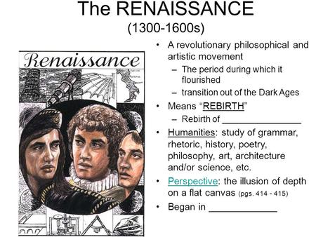 The RENAISSANCE (1300-1600s) A revolutionary philosophical and artistic movement –The period during which it flourished –transition out of the Dark Ages.