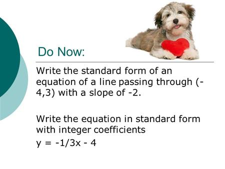 Do Now: Write the standard form of an equation of a line passing through (-4,3) with a slope of -2. Write the equation in standard form with integer coefficients.