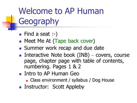 Welcome to AP Human Geography Find a seat :-) Meet Me At (Tape back cover) Summer work recap and due date Interactive Note book (INB) – covers, course.
