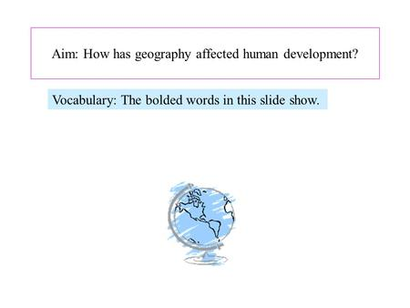 Aim: How has geography affected human development? Vocabulary: The bolded words <strong>in</strong> this slide show.