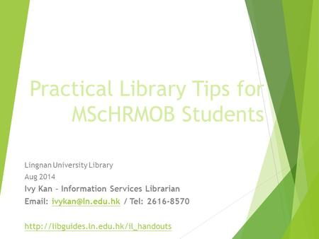 Practical Library Tips for MScHRMOB Students Lingnan University Library Aug 2014 Ivy Kan – Information Services Librarian   / Tel: