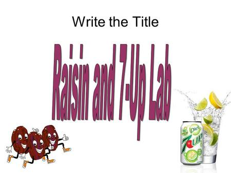 Write the Title. Purpose What will happen when raisins are placed in 7-up? (The educational purpose is to practice using Scientific Method.)