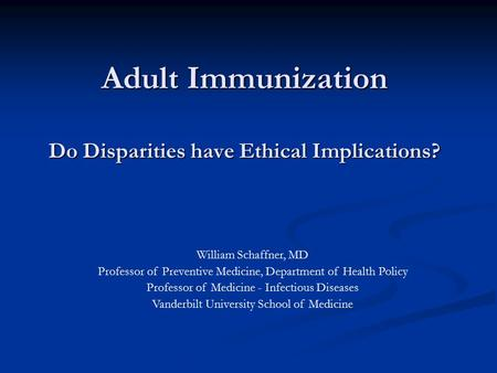 Adult Immunization Do Disparities have Ethical Implications? William Schaffner, MD Professor of Preventive Medicine, Department of Health Policy Professor.