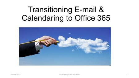 Transitioning E-mail & Calendaring to Office 365 Summer 2015Exchange to O365 Migration1.