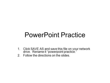 "PowerPoint Practice 1.Click SAVE AS and save this file on your network drive. Rename it ""powerpoint practice."" 2.Follow the directions on the slides."