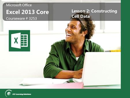 Microsoft Office Excel 2013 Core Microsoft Office Excel 2013 Core Courseware # 3253 Lesson 2: Constructing Cell Data.