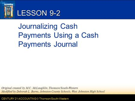 CENTURY 21 ACCOUNTING © Thomson/South-Western LESSON 9-2 Journalizing Cash Payments Using a Cash Payments Journal Original created by M.C. McLaughlin,