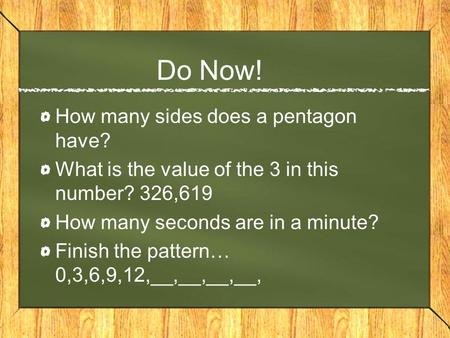 Do Now! How many sides does a pentagon have? What is the value of the 3 in this number? 326,619 How many seconds are in a minute? Finish the pattern… 0,3,6,9,12,__,__,__,__,