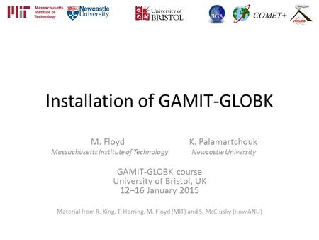 Installation of GAMIT-GLOBK M. Floyd K. Palamartchouk Massachusetts Institute of Technology Newcastle University GAMIT-GLOBK course University of Bristol,