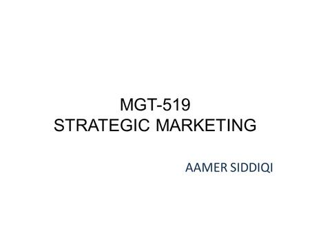 MGT-519 STRATEGIC MARKETING AAMER SIDDIQI. LECTURE 14.