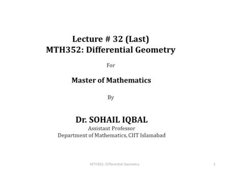 Lecture # 32 (Last) MTH352: Differential Geometry For Master of Mathematics By Dr. SOHAIL IQBAL Assistant Professor Department of Mathematics, CIIT Islamabad.